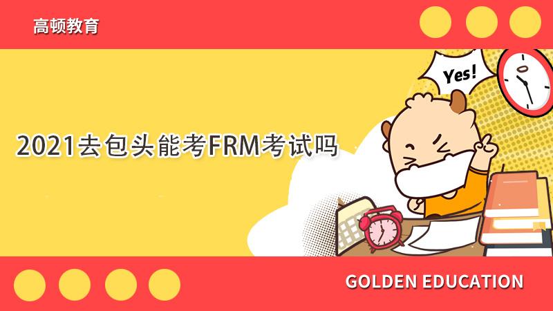 2021在包头可以考FRM吗?考试时间如何呢?
