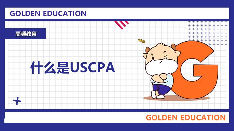 高顿教育:USCPA考试是什么?考取证书后有什么优势?