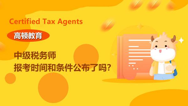 中级税务师报考条件和时间2021年的已经公布了吗?何时打印准考证?