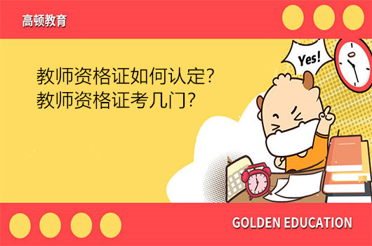 教师资格证如何认定?教师资格证考几门?