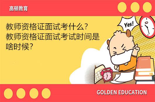 教师资格证面试考什么?教师资格证面试考试时间是啥时候?