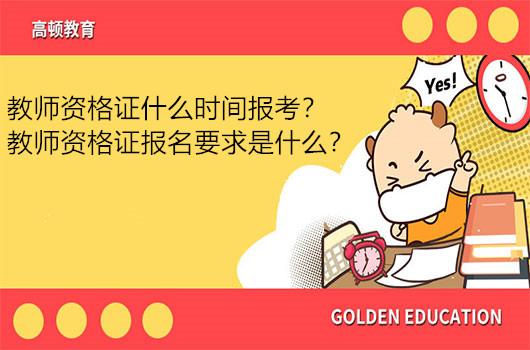 教师资格证什么时间报考?教师资格证报名要求是什么?