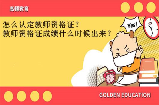 怎么认定教师资格证?教师资格证成绩什么时候出来?