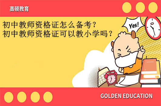 初中教师资格证怎么备考?初中教师资格证可以教小学吗?