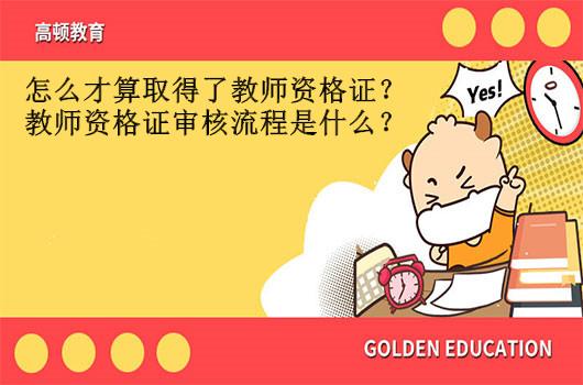 怎么才算取得了教师资格证?教师资格证审核流程是什么?
