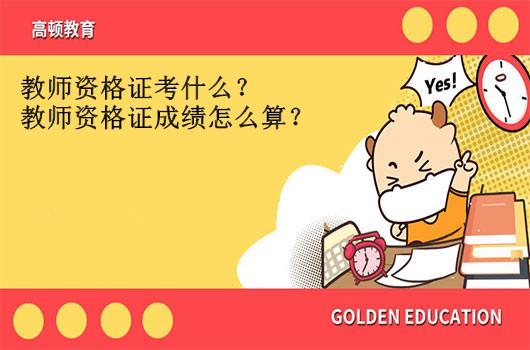 教师资格证考什么?教师资格证成绩怎么算?