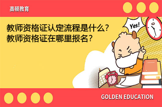 教师资格证认定流程是什么?教师资格证在哪里报名?