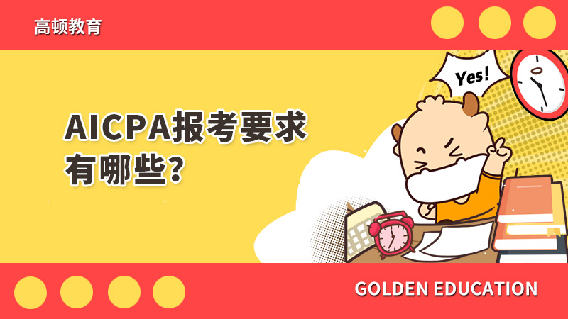 aicpa考试要求主要都有哪些呢?需要满足哪些报考条件?