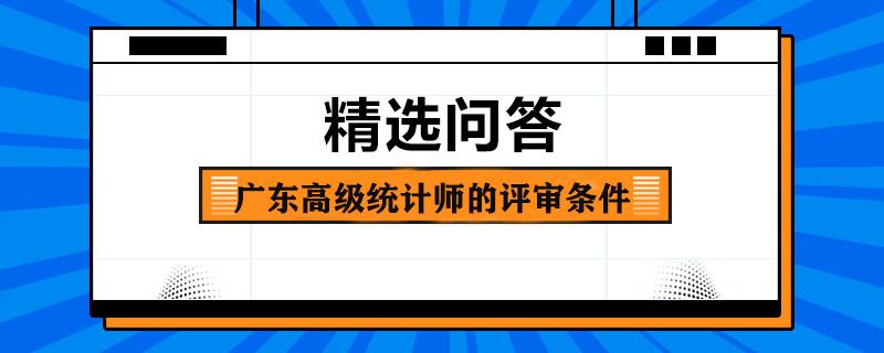 广东高级统计师的评审条件