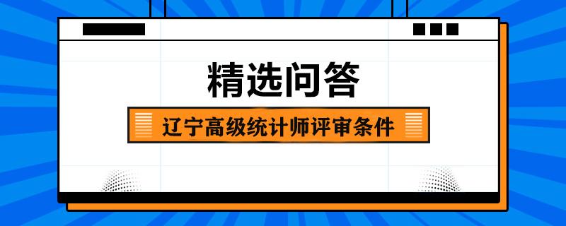 辽宁高级统计师评审条件