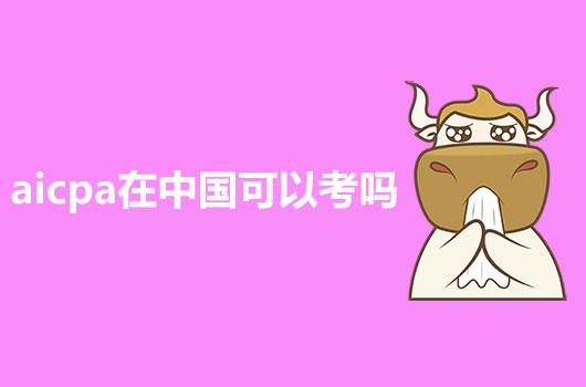 2021年AICPA考试在中国可以考吗?还是必须要去美国考试?
