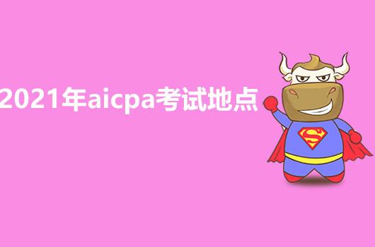 2021年AICPA考试地点详细解答,感兴趣的小伙伴看过来哦