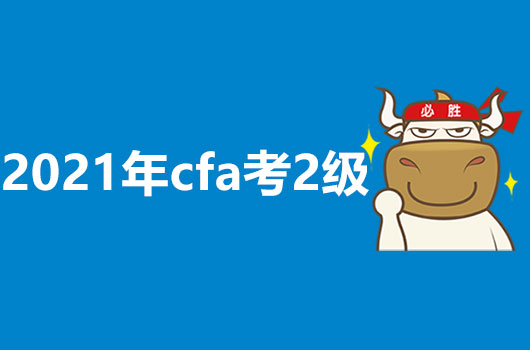 2021年什么时候考CFA2级?报名时间又是什么呢?