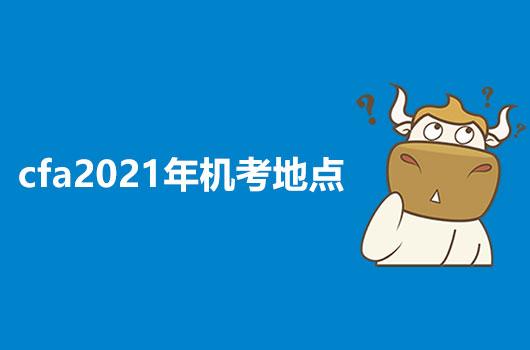 2021年CFA机考地点在哪里?和笔考地点一样吗?