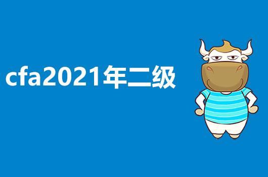 2021年CFA二级考试报名时间来喽,还有2021年考试考纲介绍哦