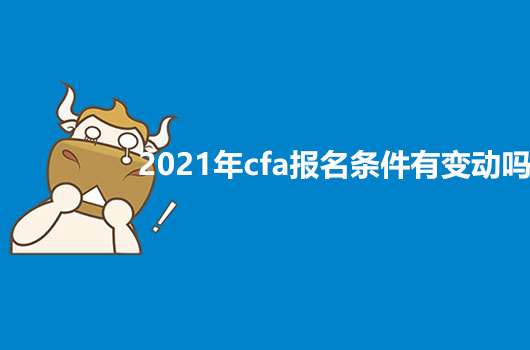 2021年CFA报名条件有变动吗?有没有什么新增的?