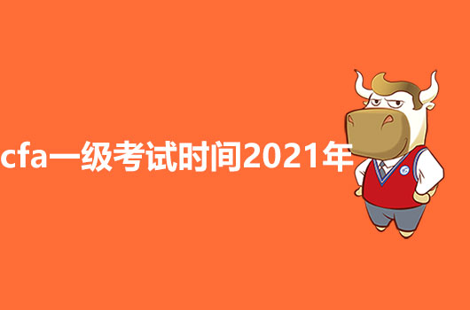 2021年CFA一级考试时间是什么?有什么变化吗?