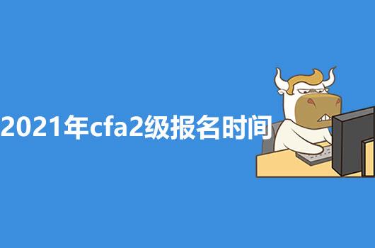 2021年CFA2级报名时间通知来喽,感兴趣的小伙伴们快看过来