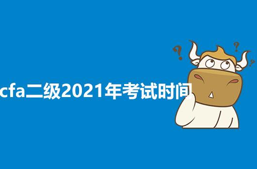 2021年CFA2级考试时间是什么?有没有什么变化?