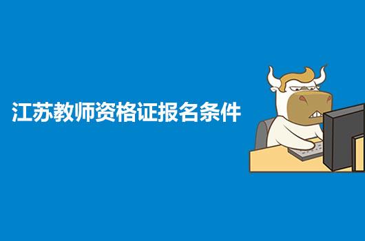 2021年江苏教师资格证报名条件是什么?有没有什么新增条件?